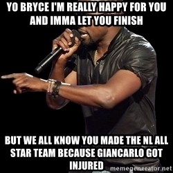 Kanye West - yo bryce i'm really happy for you and imma let you finish  but we all know you made the nl all star team because giancarlo got injured