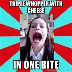 Big Mouth Girl - TRIPLE WHOPPER WITH CHEESE IN ONE BITE