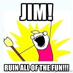 All the things - JIM! RUIN ALL OF THE FUN!!!
