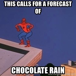 Spiderman12345 - This calls for a forecast of chocolate rain