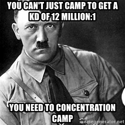 Hitler - You can't just camp to get A kd of 12 million:1 You need to concentration camp