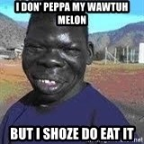 Niggest - i don' peppa my wawtuh melon but i shoze do eat it