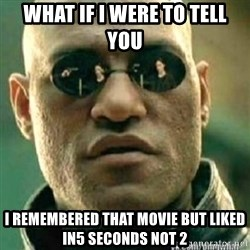 Matrix+Morpheus - What if i were to tell you  I remembered that movie but liked in5 seconds not 2