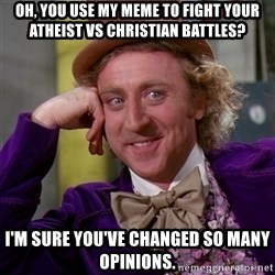 Willy Wonka - Oh, you use my meme to fight your atheist vs christian battles? i'm sure you've changed so many opinions.