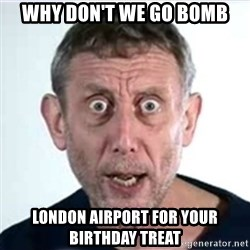 Michael Rosen  - Why don't we go bomb LONDON AIRPORT for your birthday treat