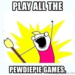 All the things - PLAY ALL THE  PEWDIEPIE GAMES.