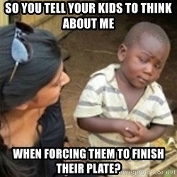 Skeptical african kid  - So you tell your kids to think about me when forcing them to finish their plate?