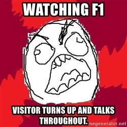 Rage FU - watching f1 visitor turns up and talks throughout.