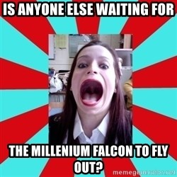 Big Mouth Girl - Is anyone else waiting for The millenium falcon to fly out?
