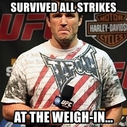 Chael Sonnen meme - survived all strikes at the weigh-in...