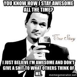 truestory barney - you know how i stay awesome all the time? i just believe i'm awesome and don't give a shit to what others think of me.
