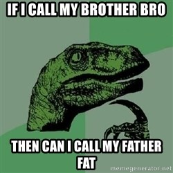 Philosoraptor - if i call my brother bro then can i call my father fat