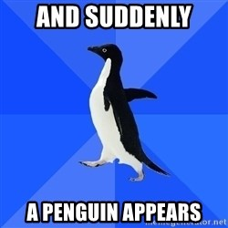 Socially Awkward Penguin - and suddenly  a penguin appears