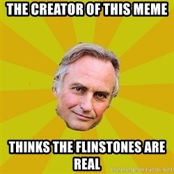 Richard Dawkins - THE CREATOR OF THIS MEME THINKS THE FLINSTONES ARE REAL