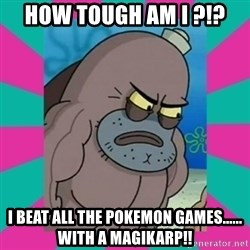 How tough am ii? - how tough am i ?!? i beat all the pokemon games...... with a magikarp!!