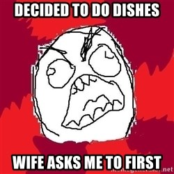 Rage FU - Decided to do dishes Wife asks me to first