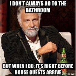 The Most Interesting Man In The World - I don't always go to the bathroom But when I do, It's right before house guests arrive
