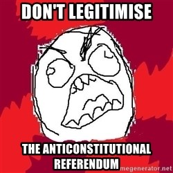 Rage FU - don't legitimise the anticonstitutional referendum
