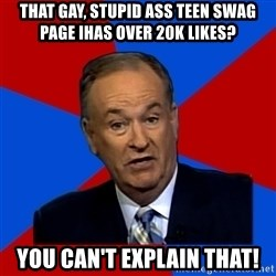 Bill O'Reilly Proves God - that gay, stupid ass teen swag page ihas over 20K likes? you can't explain that!