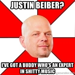 Pawn Stars - justin beiber? I've got a buddy who's an expert in shitty music