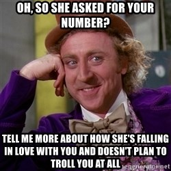 Willy Wonka - Oh, so she asked for your number? Tell me more about how she's falling in love with you and doesn't plan to troll you at all