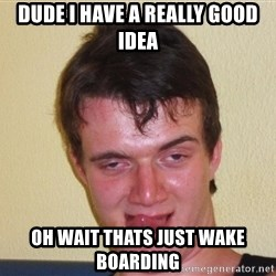 [10] guy meme - Dude i have a really good idea oh wait thats just wake boarding
