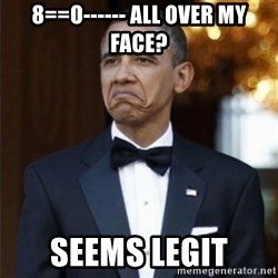 Not Bad Obama - 8==o------ all over my face? seems legit