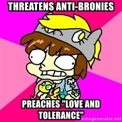 "rabid idiot brony - threatens anti-bronies preaches ""love and tolerance"""