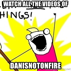 clean all the things - Watch all the videos of danisnotonfire