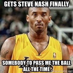Kobe Bryant Mad Meme - Gets Steve nash Finally somebody to pass me the ball all the time