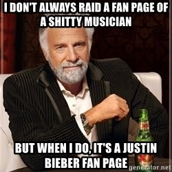 The Most Interesting Man In The World - I don't always raid a fan page of a shitty musician but when i do, it's a justin bieber fan page