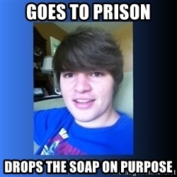 Dumb Dan  - goes to prison drops the soap on purpose