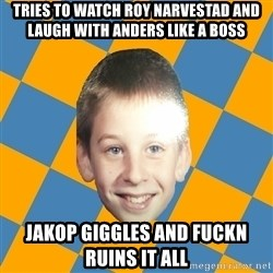 annoying elementary school kid - Tries TO WATCH ROY NARVESTAD AND LAUGH WITH ANDERS LIKE A BOSS JAKOP GIGGLES AND FUCKN RUINS IT ALL