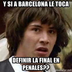 what if meme - y si a barcelona le toca definir la final en penales??
