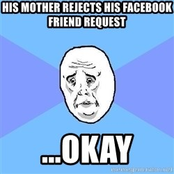 Okay Guy - his mother rejects his facebook  friend request ...okay
