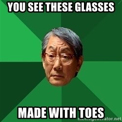 High Expectations Asian Father - you see these glasses made with toes