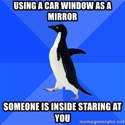 Socially Awkward Penguin - Using a car window as a mirror someone is inside staring at you