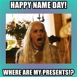 Angry Daenerys - HAPPY NAME DAY! WHERE ARE MY PRESENTS!?