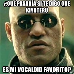 what if i told you matri - ¿Qué pasaría si te digo QUE KIYOTERU es mi vocaloid favorito?