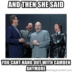 Dr. Evil Laughing - and then she said you cant hang out with camden anymore