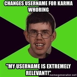 "Annoying Imgurian  - changes username for karma whoring ""my username is extremely relevant!"""