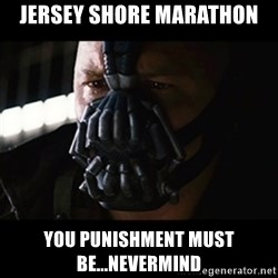 The Dark Knight Rises - jersey shore marathon you punishment must be...nevermind