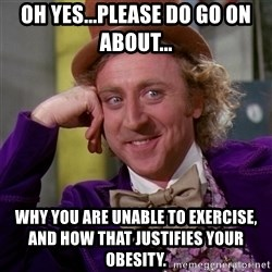 Willy Wonka - Oh yes...please do go on about... why you are unable to exercise, and how that justifies your obesity.