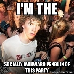 Sudden Realization Ralph - i'm the  socially awkward penguin of this party