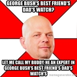 Pawn Stars - George Bush's best friend's dad's watch? let me call my buddy, he an expert in George Bush's best friend's dad's watch's