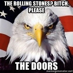 American Pride Eagle - The Rolling Stones? Bitch, please The Doors