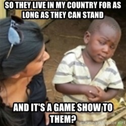 Skeptical african kid  - so they live in my country for as long as they can stand and it's a game show to them?