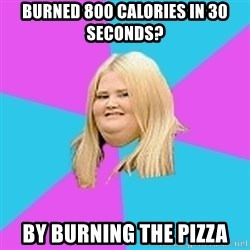 Fat Girl - Burned 800 calories in 30 seconds? By burning the pizza