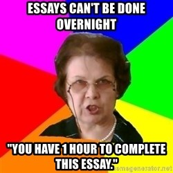 "teacher - essays can't be done overnight ""You have 1 hour to complete this essay."""