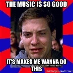 Sad Tobey Maguire - The Music is so good It's makes me wanna do this